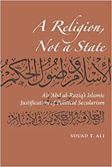 A Religion, Not a State: Ali 'Abd al-Raziq's Islamic justification of Political Secularism (Utah Series in Turkish and Islamic Stud)