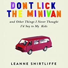 Don't Lick the Minivan: And Other Things I Never Thought I'd Say to My Kids Audiobook by Leanne Shirtliffe Narrated by Trudie Kessler