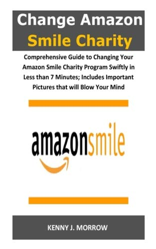 Change Amazon Smile Charity: Comprehensive Guide to Changing Your Amazon Smile Charity Program Swiftly in Less than 7 Minutes; Includes Important Pictures that will Blow Your Mind