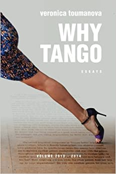 Why Tango: Essays on learning, dancing and living tango argentino: Volume 1