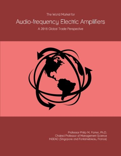 The World Market for Audio-frequency Electric Amplifiers: A 2018 Global Trade Perspective by ICON Group International, Inc.