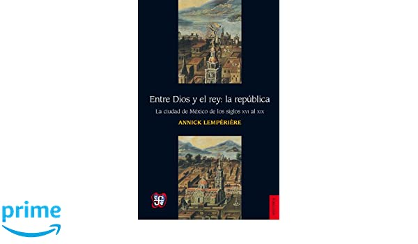 Entre Dios y el rey: la républica. La ciudad de México de los siglo XVI al XIX (Historia) (Spanish Edition): Annick Lempérière: 9786071616456: Amazon.com: ...