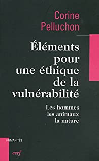 Eléments pour une éthique de la vulnérabilité : Les hommes, les animaux, la nature par Corine Pelluchon