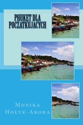 Phuket dla poczatkujacych (Polish Edition) by Monika Holyk-Arora - Arora Mall