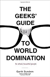 The Geeks' Guide to World Domination: Be Afraid, Beautiful People [Paperback] [2009] (Author) Garth Sundem
