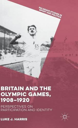 Britain and the Olympic Games, 1908-1920: Perspectives on Participation and Identity (Palgrave Studies in Sport and Politics)