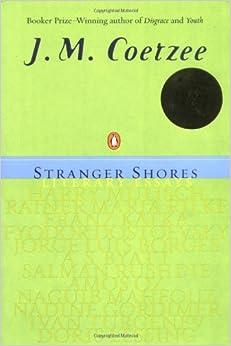 stranger shores literary essays j m coetzee  stranger shores literary essays