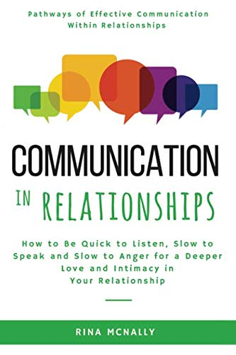 Communication in Relationships: How to Be Quick to Listen, Slow to Speak and Slow to Anger for a Deeper Love and Intimacy in  Your Relationship (Quick To Listen And Slow To Speak)