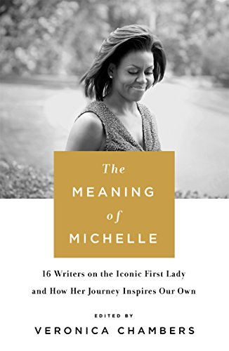The Meaning of Michelle: 16 Writers on the Iconic First Lady and How Her Journey Inspires Our Own