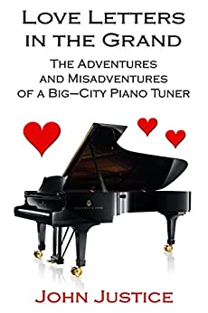 Love Letters in the Grand: The Adventures and Misadventures of a Big-City Piano Tuner by [Justice, John]