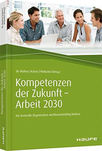 Kompetenzen der Zukunft - Arbeit 2030: Als lernende Organisation wettbewerbsfähig bleiben (Haufe Fachbuch) Gebundenes Buch – 10. September 2018 Karl-Maria de Molina Stephan Kaiser Werner Widuckel 3648107232