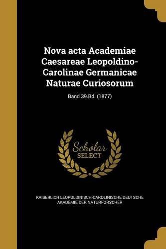 Download Nova ACTA Academiae Caesareae Leopoldino-Carolinae Germanicae Naturae Curiosorum; Band 39.Bd. (1877) (German Edition) pdf