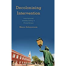 Decolonising Intervention: International Statebuilding in Mozambique (Kilombo: International Relations and Colonial Questions)