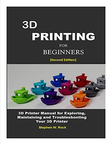 3D PRINTING FOR BEGINNERS: 3D Printer Manual for Exploring, Maintaining and Troubleshooting Your 3D Printer