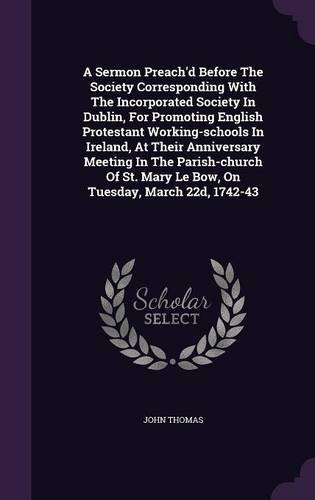 Download A Sermon Preach'd Before the Society Corresponding with the Incorporated Society in Dublin, for Promoting English Protestant Working-Schools in ... Mary Le Bow, on Tuesday, March 22d, 1742-43 PDF
