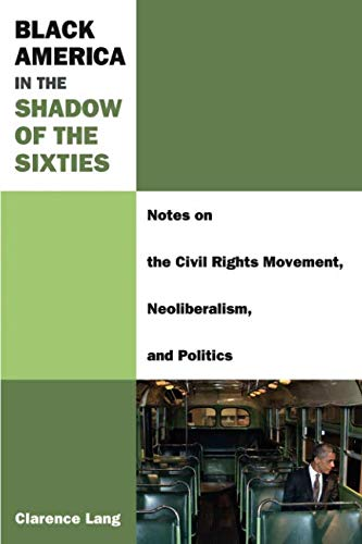 (Black America in the Shadow of the Sixties: Notes on the Civil Rights Movement, Neoliberalism, and Politics (Class : Culture))