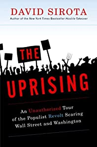 The Uprising: An Unauthorized Tour of the Populist Revolt Scaring Wall Street and Washington by David Sirota