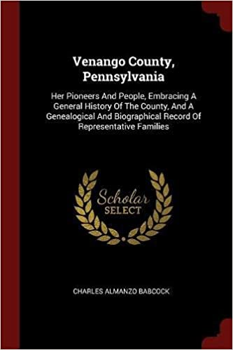 Venango County, Pennsylvania: Her Pioneers And People, Embracing A General History Of The County, And A Genealogical And Biographical Record Of Representative Families