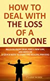 How to Deal with The Loss of a Loved One: Recover from Grief, Find A New Life, And Move On (A Quick-Note to Start the Healing Process)