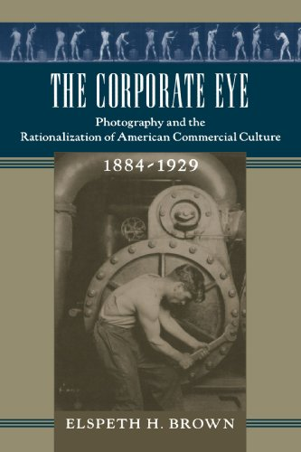 The Corporate Eye: Photography and the Rationalization of American Commercial Culture, 1884–1929 (Studies in Industry an