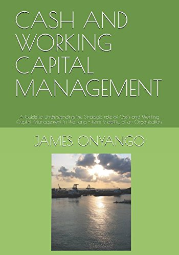 CASH AND WORKING CAPITAL MANAGEMENT: A Guide to Understanding the Strategic role of Cash and Working Capital Management in the Long - term Viability of an Organisation