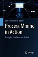 Process Mining in Action: Principles, Use Cases and Outlook Front Cover