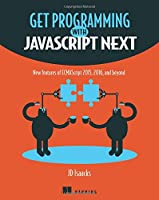 Get Programming with JavaScript Next: New features of ECMAScript 2015, 2016, and beyond Front Cover