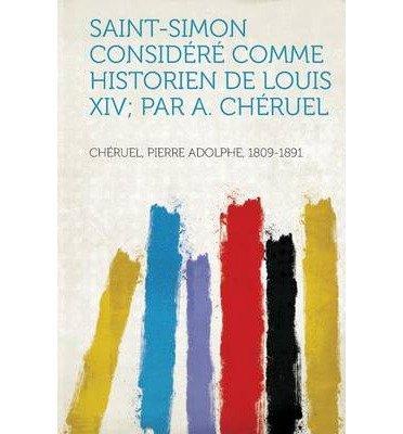 Read Online Saint-Simon Considere Comme Historien de Louis XIV; Par A. Cheruel (Paperback)(French) - Common PDF