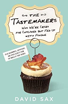 The Tastemakers: Why We're Crazy for Cupcakes but Fed Up with Fondue by [Sax, David]