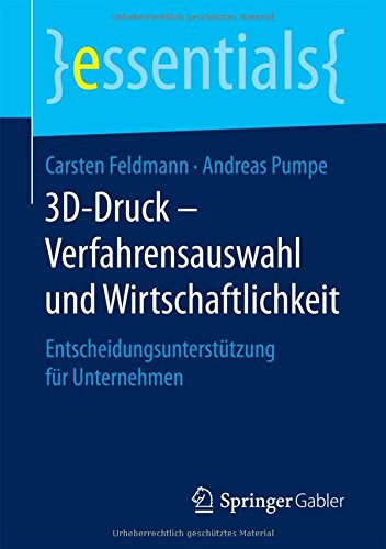 3D-Druck - Verfahrensauswahl und Wirtschaftlichkeit: Entscheidungsunterstützung für Unternehmen (essentials) Taschenbuch – 19. September 2016 Carsten Feldmann Andreas Pumpe Springer Gabler 3658151951