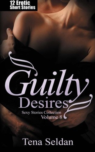 Guilty Desires: 12 Erotic Short Stories (Sexy Stories Collection) (Volume 8)