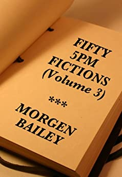Fifty 5pm Fictions (Volume 3) by [Bailey, Morgen]