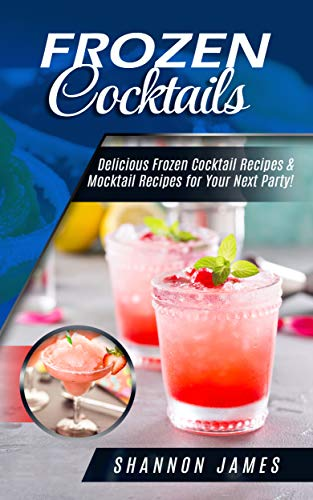 Frozen Cocktails: Delicious Frozen Cocktail Recipes & Mocktail Recipes for Your Next Party! by Shannon James