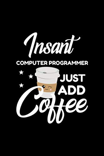 Insant Computer Programmer Just Add Coffee: Funny Notebook for Computer Programmer | Funny Christmas Gift Idea for Computer Programmer | Computer Programmer Journal | 100 pages 6x9 inches
