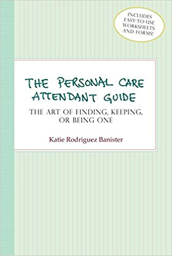 The Personal Care Attendant Guide: The Art of Finding, Keeping, or ...