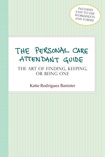 The Personal Care Attendant Guide: The Art Of Finding, Keeping, or Being One