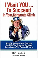 Bud Bilanich: I Want You to Succeed in Your Corporate Climb : How My Common Sense Coaching Can Help You Create the Corporate Career Success You Want and Deserve (Paperback); 2011 Edition Paperback