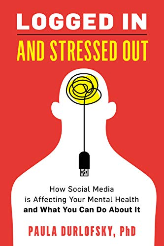 Book Cover: Logged In and Stressed Out: How Social Media is Affecting Your Mental Health and What You Can Do About It