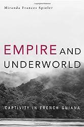 Empire and Underworld: Captivity in French Guiana (Harvard Historical Studies)