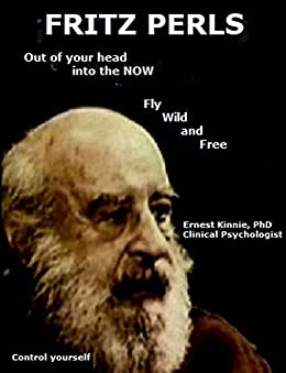 Fritz Perls out of your head, into the now: fly wild and free by [Kinnie PhD, Ernest]