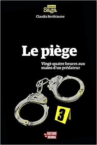 Le Piege : Vingt-Quatre Heures aux Mains d'un Predateur - Claudia Berthiaume