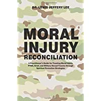 Moral Injury Reconciliation: A Practitioner's Guide for Treating Moral Injury, PTSD, Grief, and Military Sexual Trauma through Spiritual Formation Strategies