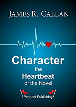 Character The Heartbeat of the Novel by [Callan, James R.]