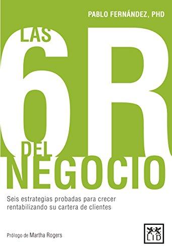 Las 6R del negocio: Seis estrategias probadas para crecer rentabilizando su cartera de clientes (