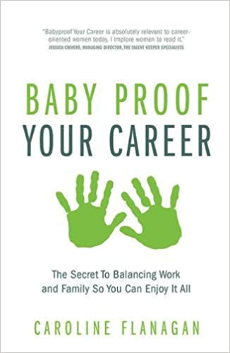 Baby Proof Your Career: The Secret To Balancing Work and Family So You Can Enjoy It All by Caroline Flanagan (2015-10-12)