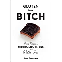 Gluten Is My Bitch: Rants, Recipes, and Ridiculousness for the Gluten-Free