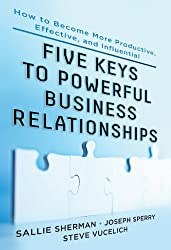 Five Keys to Powerful Business Relationships: How to Become More Productive, Effective and Influential: How to Become More Productive, Effective, and Influential