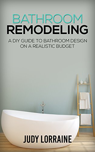 Bathroom Remodeling: A DIY Guide to Bathroom Design on a Realistic Budget (Bathroom Design, Bathroom Makeover, Renovation, Decoration)