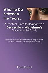What to Do Between the Tears... A Practical Guide to Dealing with a Dementia or Alzheimer's Diagnosis in the Family