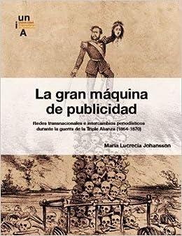 La gran máquina de publicidad: Redes transnacionales e intercambios periodísticos durante la guerra de la Triple Alianza 1864-1870: Amazon.es: María ...
